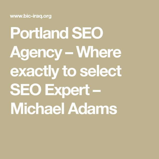 Portland SEO Agency – Where exactly to select SEO Expert – Michael Adams  Delegate SEO to the SEO Expert in Portland It can be confusing to begin at first, thinking what type of seo expert to consider and delegate your SEO jobs.  And you are able to do that by acquiring the right SEO agency in Portland.   Leave your search engine optimization marketing campaign to a Portland SEO Expert or Consultant. With search-engine, you can recognize the best SEO agency.