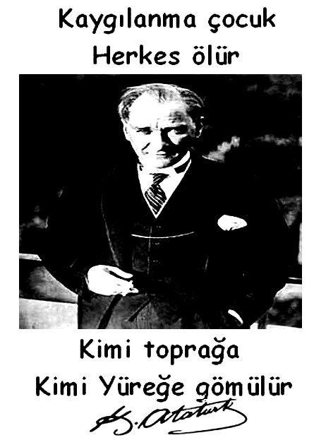 Kaygılanma çocuk, herkes ölür. Kimi toprağa, kimi yüreğe gömülür... Mustafa Kemal Atatürk.