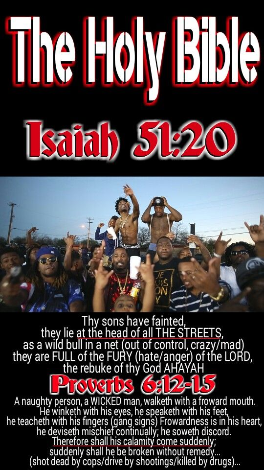 The Holy Bible: Isaiah 51:20 Thy sons (Men of ISRAEL) have fainted, they lie at the head of all the STREETS, as a wild bull in a net: they are full of the fury (FULL of anger/hate/sinning) of the LORD, the rebuke of thy God #AHAYAH.... WAKE UP you REAL children of ISRAEL, Hebrew Israelites, ALL 12 tribes! #HebrewIsraelites spreading TRUTH. GatheringofChrist.org GOCC on YouTube. Praise the Most High God AHAYAH (I AM, exodus 3:13-15) and His Holy Son YASHAYA (MY SAVIOR, matthew 1:21) Christ