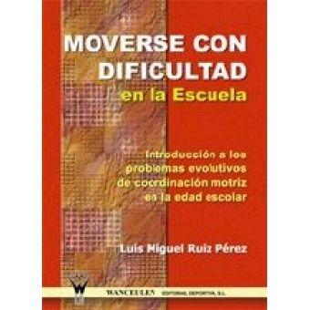 Moverse con dificultad en la escuela : introducción a los problemas evolutivos de coordinación motriz en la edad escolar / Luis Miguel Ruiz Pérez. Sevilla : Wanceulen, 2005