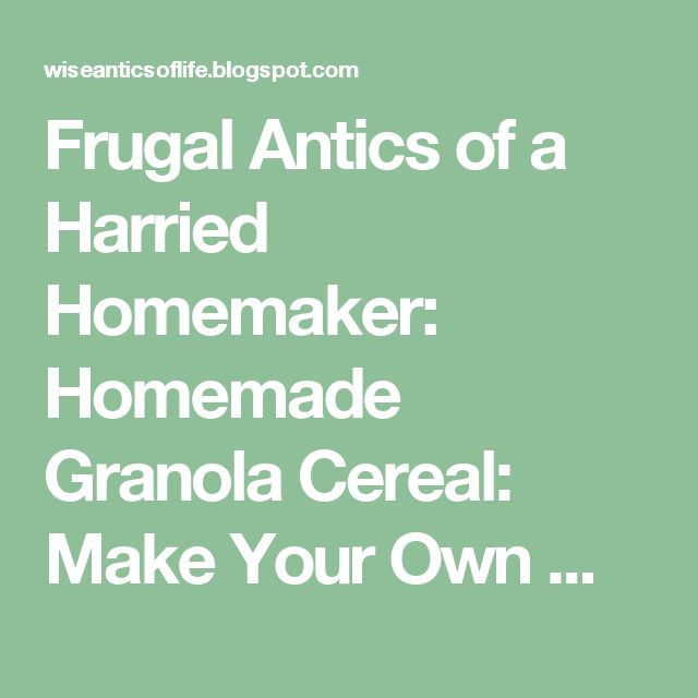 Frugal Antics of a Harried Homemaker: Homemade Granola Cereal: Make Your Own Monday #8