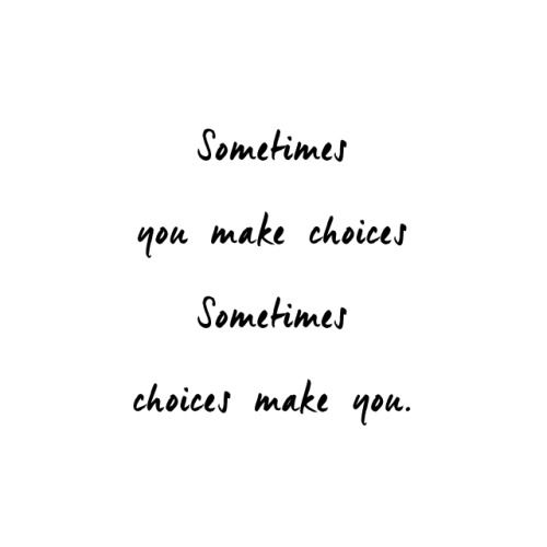 Sometimes you make choices. Sometimes choices make you.