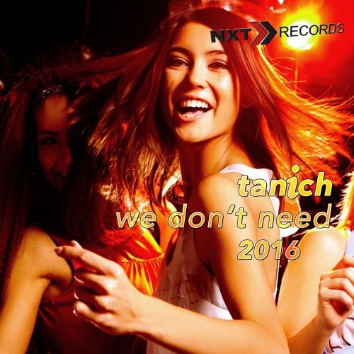 TANICH - We Don't Need 2016 (Radio Edit) by NXT RECORDS (OFFICIAL) on SoundCloud