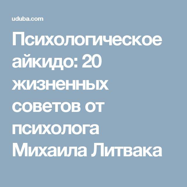 Психологическое айкидо: 20 жизненных советов от психолога Михаила Литвака