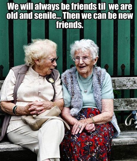 Wij zullen altijd vrienden blijven totdat we oud en dement zijn... Dan kunnen we opnieuw vrienden worden.