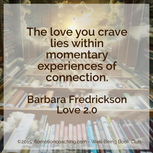 "Well-Being Book Club Barbara Fredrickson's ""Love 2.0"" 2-17-15 http://flomotioncoaching.com/well-being-book-club-2/"