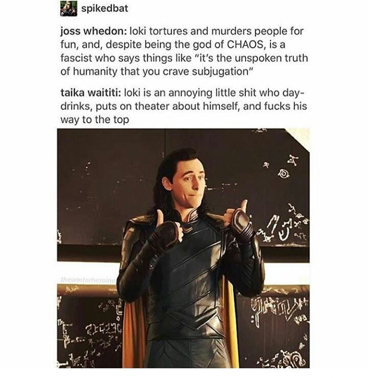Honestly, I prefer Joss Whedon's interpretation of Loki. What Waititi did to Loki is disgraceful. Loki would never reduce himself to be someone's 'pet' or 'plaything', and he is not some 'little shit'. He is a prince, an heir to TWO thrones, the most powerful sorcerer in Asgard, a master of magic, and seeing him be reduced in this movie is so sad.