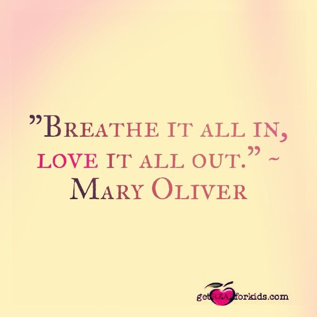 """Breathe it all in, love it all out."" Mary Oliver"