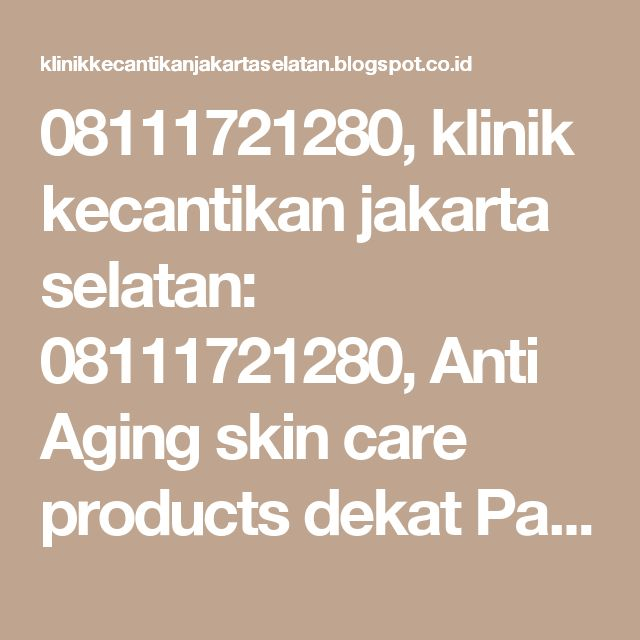 08111721280, klinik kecantikan jakarta selatan: 08111721280, Anti Aging skin care products dekat Pancoran Klinik Kecantikan dr Aisyiah
