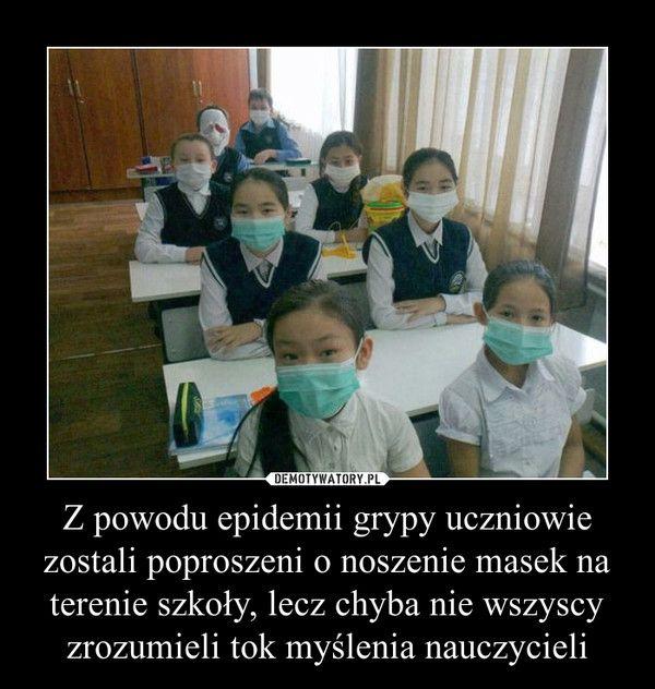 Z powodu epidemii grypy uczniowie zostali poproszeni o noszenie masek na terenie szkoły, lecz chyba nie wszyscy zrozumieli tok myślenia nauczycieli