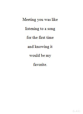 Meeting you was like listening to a song for the first time and knowing it would be my favorite. LO