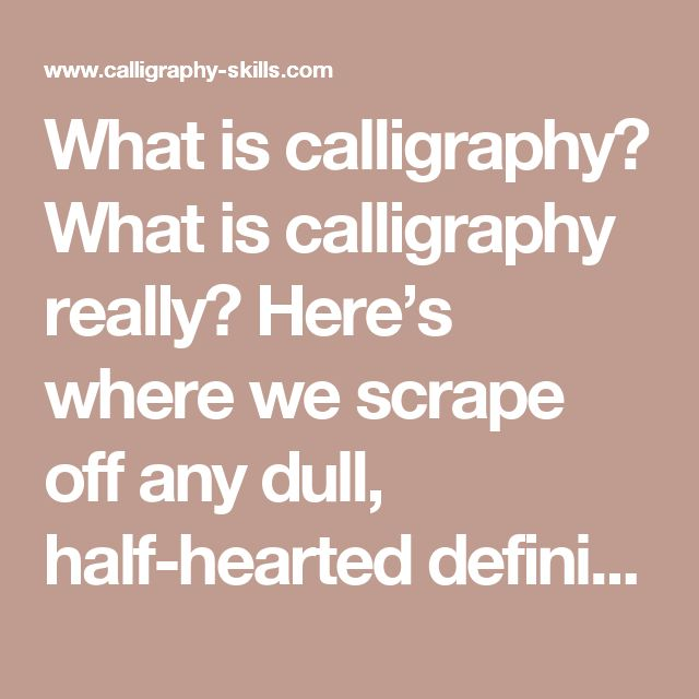 Whatiscalligraphy?  What is calligraphy really? Here's where we scrape off any dull, half-hearted definitions that might be holding your calligraphy back.  Calligraphy is more than 'beautiful handwriting' or 'ornate lettering techniques.'  Calligraphy is the art of forming beautiful symbols by hand and arranging them well.  It's a set of skills and techniquesfor positioning and inscribing words so they show integrity, harmony, some sort of ancestry, rhythm and creative fire.  (That's a…