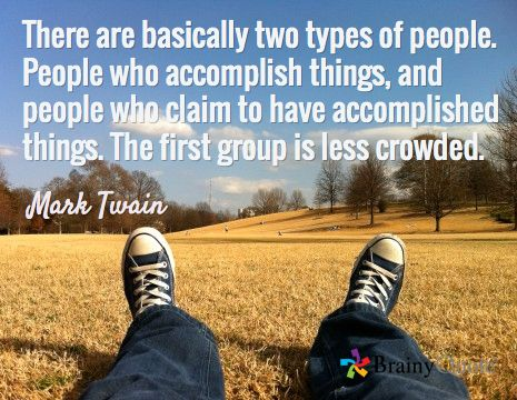 There are basically two types of people. People who accomplish things, and people who claim to have accomplished things. The first group is less crowded. / Mark Twain