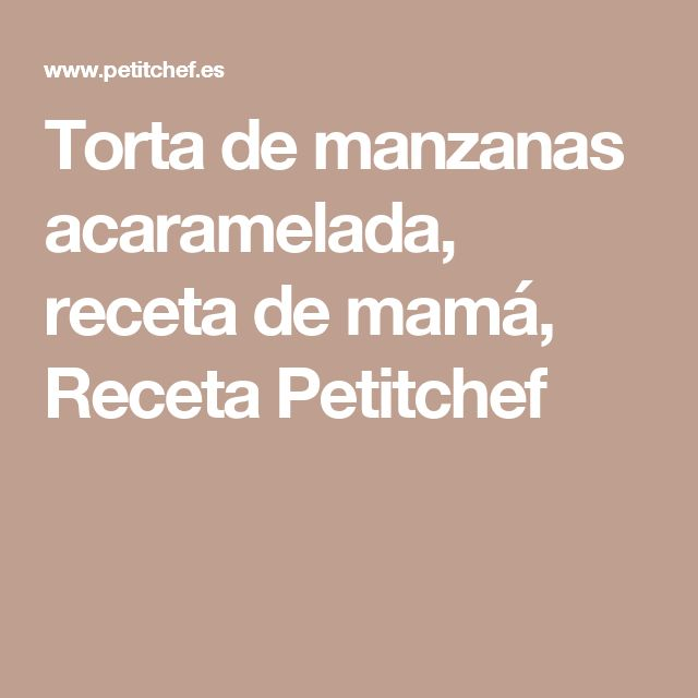 Torta de manzanas acaramelada, receta de mamá, Receta Petitchef