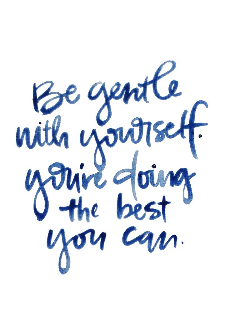 Always be gentle with yourself.