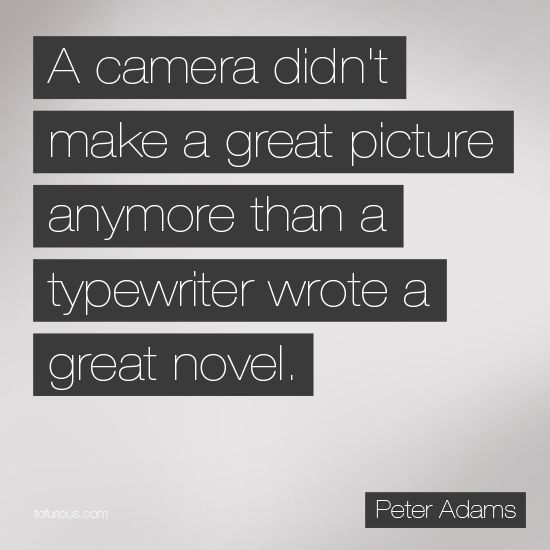 A Camera Did Not Make A Great Picture Anymore Than A Typewriter Wrote A Great Novel