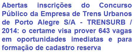 A Empresa de Trens Urbanos de Porto Alegre S/A - TRENSURB, no Estado do Rio Grande do Sul, torna pública a realização de Concurso Público para provimento de 643 (seiscentos e quarenta e três) vagas entre oportunidades imediatas e para formação de cadastro reserva em cargos de Nível Médio e Superior. Os salários, conforme emprego a pleitear, podem ir de R$ 1.523,46 a R$ 6.124,92, mais benefícios.