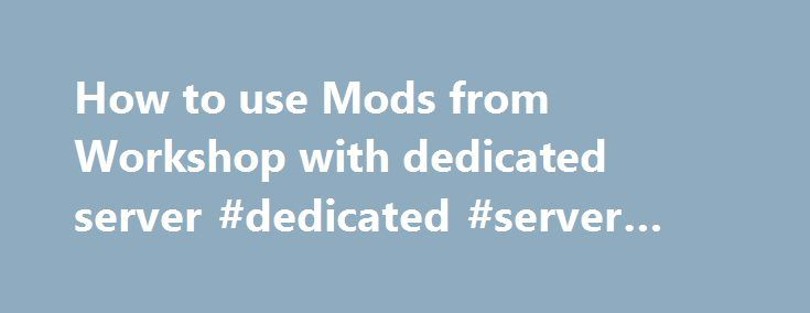 How to use Mods from Workshop with dedicated server #dedicated #server #space http://currency.remmont.com/how-to-use-mods-from-workshop-with-dedicated-server-dedicated-server-space/  # How to use Mods from Workshop with dedicated server Hey guys i cant figure out how to use mods on my dedicated server, i found the mods folder in my roaming folder but even after copying the downloaded mods from my singleplayer saves mod file to the multiplayer one they don't load up, i'm […]