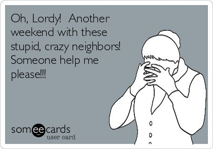 Oh, Lordy! Another weekend with these stupid, crazy neighbors! Someone help me please!!!