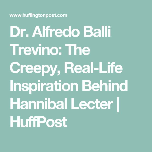 Dr. Alfredo Balli Trevino: The Creepy, Real-Life Inspiration Behind Hannibal Lecter | HuffPost