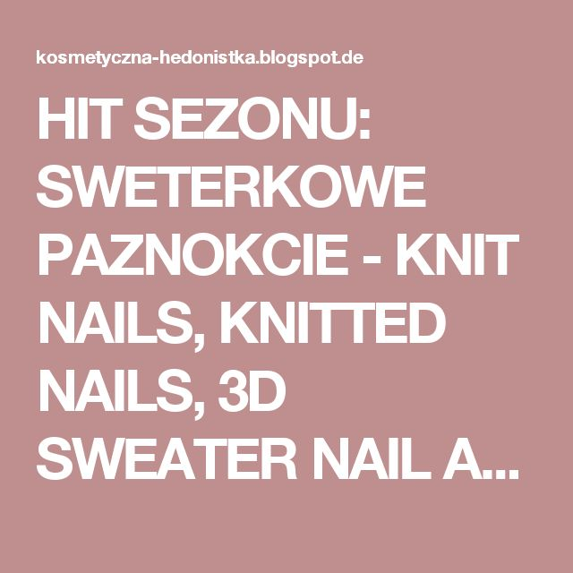 HIT SEZONU: SWETERKOWE PAZNOKCIE  - KNIT NAILS, KNITTED NAILS, 3D SWEATER NAIL ART.  | HEDONISTKA