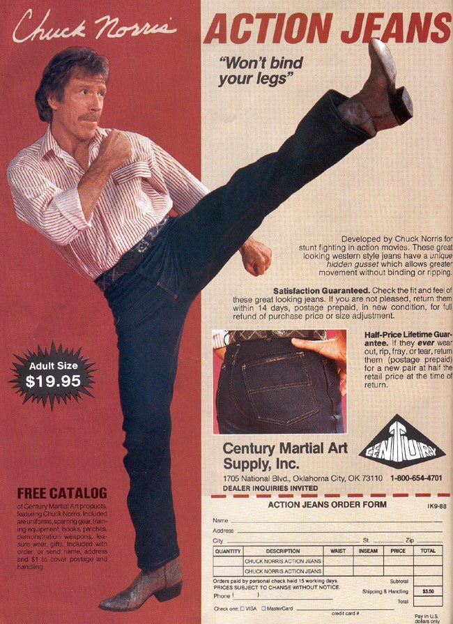 Chuck Norris Action Jeans... Yes they were real... Complete with gusseted stretch crotch in case one needed to roundhouse a commie while about one's daily travels...