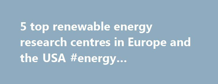 5 top renewable energy research centres in Europe and the USA #energy #engineering #degree http://loan-credit.nef2.com/5-top-renewable-energy-research-centres-in-europe-and-the-usa-energy-engineering-degree/  # 5 top renewable energy research centres in Europe and the USA Renewable energy research and innovation is becoming increasingly important as the world seeks to counter climate change and decarbonize its energy system. At the core of this research activity are a number of highly…