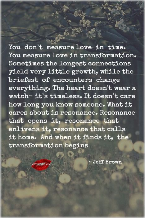 The heart is TIMELESS.. You don't measure love in time.  You measure love in transformation. Sometimes the longest connections yield very little growth, while the briefest of encounters change everything. The heart doesn't wear a watch- it's timeless. It doesn't care how long you know someone. What it cares about is resonance. Resonance that opens it, resonance that enlivens it, resonance that calls it home. And when it finds it, the transformation begins… ~Jeff Brown