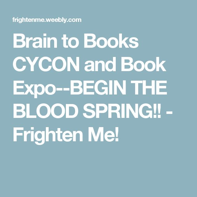 Brain to Books CYCON and Book Expo--BEGIN THE BLOOD SPRING!! - Frighten Me!