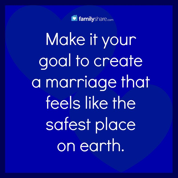 Make it you goal to create a marriage that feels like the safest place on earth.