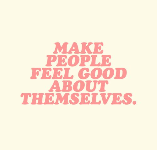 Make people feel good about themselves.