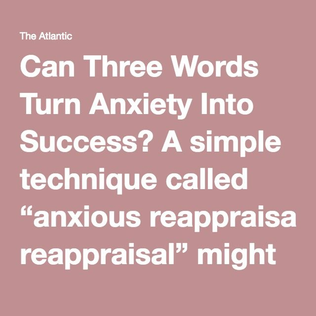 """Can Three Words Turn Anxiety Into Success? A simple technique called """"anxious reappraisal"""" might help people channel nervous jitters into improved performance."""