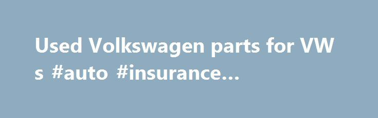 Used Volkswagen parts for VW s #auto #insurance #comparison http://pakistan.remmont.com/used-volkswagen-parts-for-vw-s-auto-insurance-comparison/  #german auto parts # Specializing In If you are looking for new or quality used VW parts, you've come to the right place. 877-643-7626 toll free German Parts Warehaus deals exclusively in used automotive parts, for all models of Volkswagen cars and vans. Beetle / Bug, Bus, Transporter, Karmann Ghia, Corrado, Eurovan, Golf, Jetta, Cabrio…