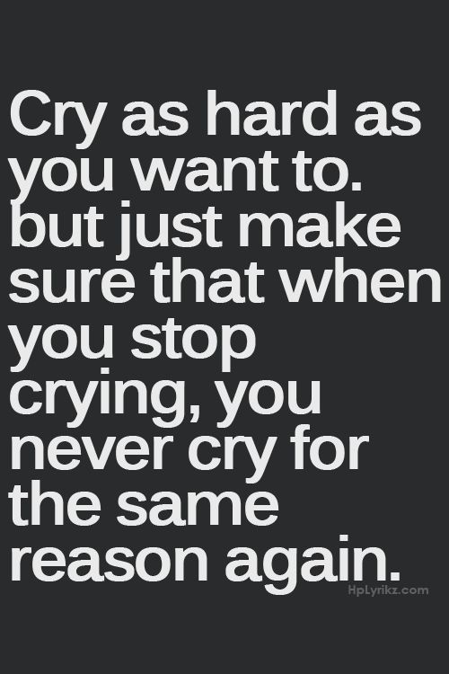 Crying is a healthy thing... But I've cried so hard it has brought me to my knees, brought me to shambles. I never want to be that sad EVERY again