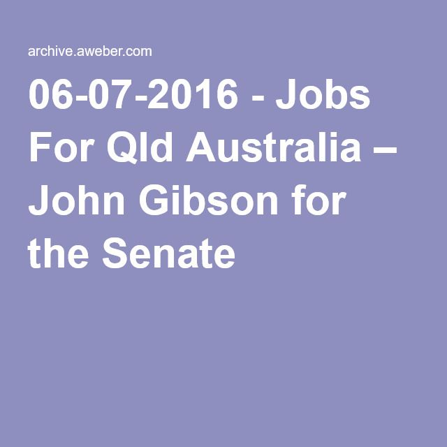06-07-2016 - Jobs For Qld Australia – John Gibson for the Senate