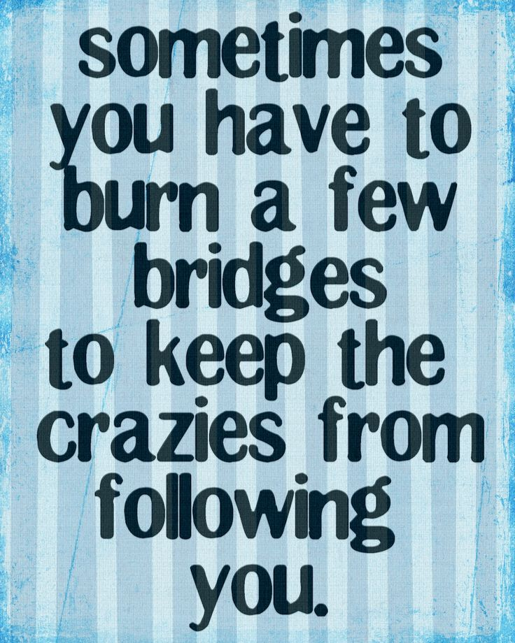 I'm going to have to finally burn that bridge