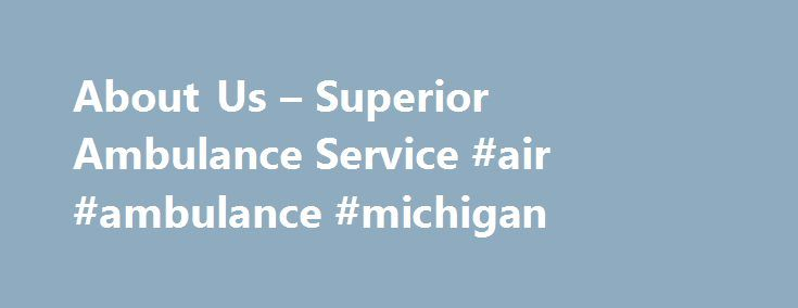 About Us – Superior Ambulance Service #air #ambulance #michigan http://anaheim.remmont.com/about-us-superior-ambulance-service-air-ambulance-michigan/  # Superior Ambulance The first private ambulance service in DuPage County, IL, Superior Air-Ground Ambulance Service, Inc. was named after the service level its founders intended to provide all patients. Fifty years later, Superior has grown to offer patients and municipalities many services within the EMS industry. Superior offers ground and…