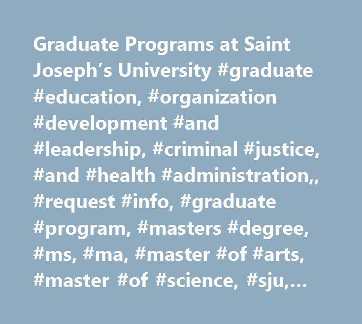 Graduate Programs at Saint Joseph's University #graduate #education, #organization #development #and #leadership, #criminal #justice, #and #health #administration,, #request #info, #graduate #program, #masters #degree, #ms, #ma, #master #of #arts, #master #of #science, #sju, #saint #joseph's #university, #st. #joseph's, #philadelphia, #higher #salary, #promotion, #salary #increase…