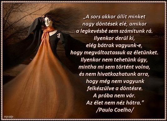 """""""A sors akkor állít minket nagy döntések elé, amikor a legkevésbé sem számítunk rá. Ilyenkor derül ki, elég bátrak vagyunk-e, hogy megváltoztassuk az életünket. Ilyenkor nem tehetünk úgy, mintha mi sem történt volna, és nem hivatkozhatunk arra, hogy még nem vagyunk felkészülve a döntésre. A próba nem vár. Az élet nem néz hátra."""" (Paulo Coelho: Az ördög és Prym kisasszony) - A kép forrása: http://www.facebook.com/mosolykonnyek.mosolykonnyek"""