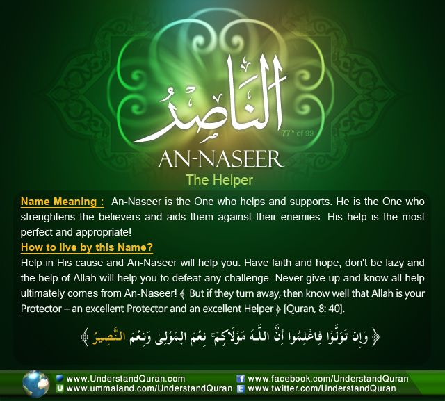 Allah calls Himself An-Naseer— The Helper— on five occasions in the Quran. An-Naseer is the one who helps and supports His slaves. He is the One who backs, strengthens, defends, and aids the believers, and there is no helper but Him!
