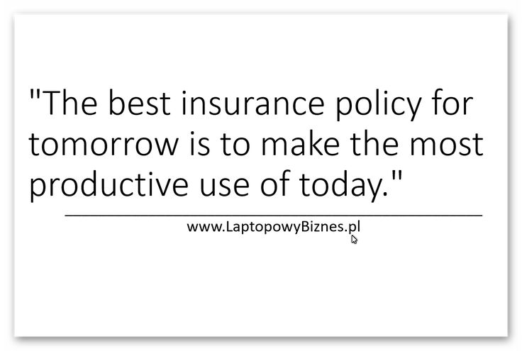 """The best insurance policy for tomorrow is to make the most productive use of today."""