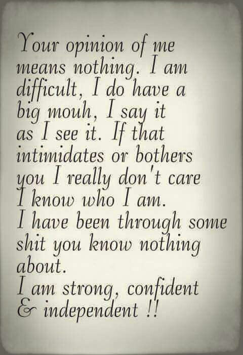 Your opinion of me means nothing... I am strong, confident & independent!