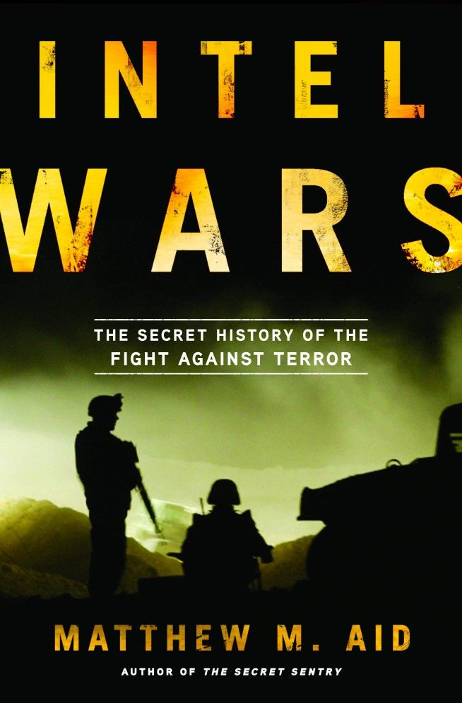 Intel wars : the secret history of the fight against terror / Matthew M. Aid. -- New York [etc.] :  Bloomsbury Press,  2013.