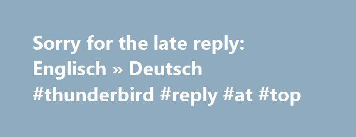 Sorry for the late reply: Englisch » Deutsch #thunderbird #reply #at #top http://reply.remmont.com/sorry-for-the-late-reply-englisch-deutsch-thunderbird-reply-at-top/  In Ihrem Browser ist Javascript deaktiviert. Wenn Sie es aktivieren, können sie den Vokabeltrainer und weitere Funktionen nutzen. Es wurden keine Übersetzungen im PONS Wörterbuch gefunden. 20 Übersetzungen in Beispielen aus dem Internet gefunden. Ergebnisse im Fachwörterbuch Automotive & Technik von Wyhlidal anzeigen Wollen…