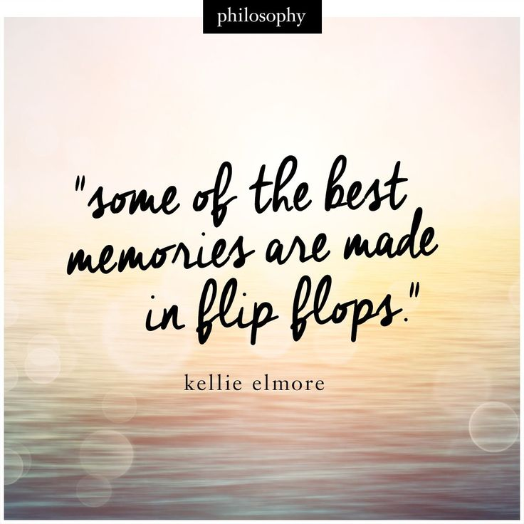 """Some of the best memories are made in flip flops."" - Kellie Elmore"