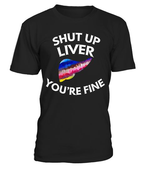 """# Shut Up Liver You're Fine T-Shirt .  Special Offer, not available in shops      Comes in a variety of styles and colours      Buy yours now before it is too late!      Secured payment via Visa / Mastercard / Amex / PayPal      How to place an order            Choose the model from the drop-down menu      Click on """"Buy it now""""      Choose the size and the quantity      Add your delivery address and bank details      And that's it!      Tags: Great gift for a frat brother, who is spending…"""