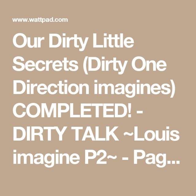 Our Dirty Little Secrets (Dirty One Direction imagines) COMPLETED! - DIRTY TALK ~Louis imagine P2~ - Page 3 - Wattpad