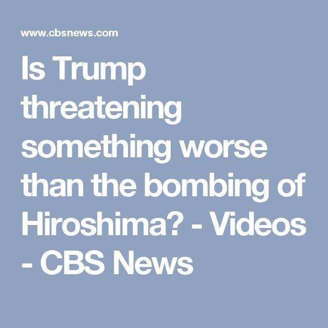 Is Trump threatening something worse than the bombing of Hiroshima? - Videos - CBS News