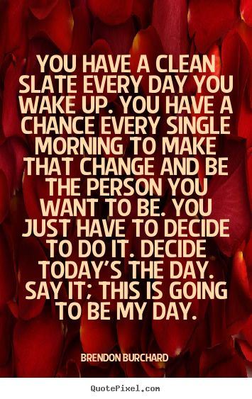 """You have a clean slate every day you wake up. You have a chance every single morning to make that change and be the person you want to be. You just have to decide to do it. Decide today's the day. Say it; this is going to be my day."" ~Brendon Burchard #motivational #quotes"