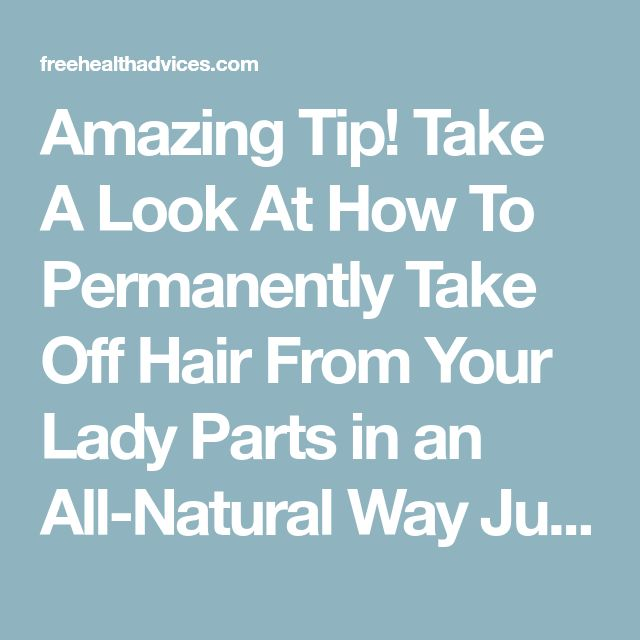 Amazing Tip! Take A Look At How To Permanently Take Off Hair From Your Lady Parts in an All-Natural Way Just by Applying This Homemade Mixture - freeHEALTHadvices